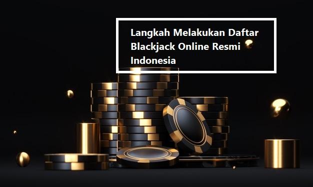 Langkah Melakukan Daftar Blackjack Online Resmi Indonesia